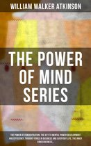 THE POWER OF MIND SERIES: The Power of Concentration, The Key To Mental Power Development And Efficiency, Thought-Force in Business and Everyday Life, The Inner Consciousness…
