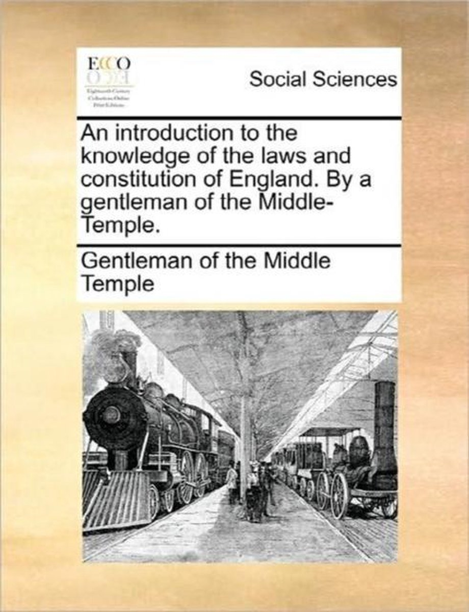 An Introduction to the Knowledge of the Laws and Constitution of England. by a Gentleman of the Middle-Temple.