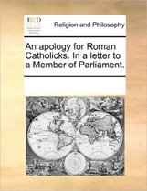 An Apology for Roman Catholicks. in a Letter to a Member of Parliament