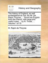 The History of England, as Well Ecclesiastical as Civil. by Mr. de Rapin Thoyras. ... Done Into English from the French, with Large and Useful Notes ... by N. Tindal, ... Volume 1 of 15