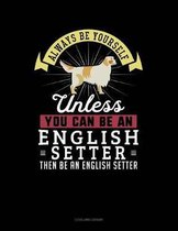 Always Be Yourself Unless You Can Be an English Setter Then Be an English Setter