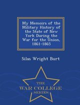 My Memoirs of the Military History of the State of New York During the War for the Union, 1861-1865 - War College Series