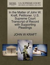 In the Matter of John W. Kraft, Petitioner. U.S. Supreme Court Transcript of Record with Supporting Pleadings