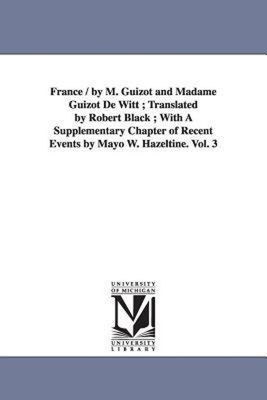 Boek cover France / By M. Guizot and Madame Guizot de Witt; Translated by Robert Black; With a Supplementary Chapter of Recent Events by Mayo W. Hazeltine. Vol. 3 van M (Francois) Guizot (Paperback)