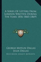 A Series of Letters from London Written During the Years 185a Series of Letters from London Written During the Years 1856-1860 (1869) 6-1860 (1869)