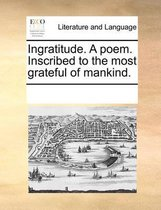Ingratitude. a Poem. Inscribed to the Most Grateful of Mankind.