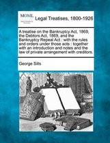 A Treatise on the Bankruptcy ACT, 1869, the Debtors ACT, 1869, and the Bankruptcy Repeal ACT