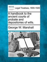 A Handbook to the Ancient Courts of Probate and Depositories of Wills.