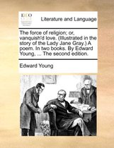 The Force of Religion; Or, Vanquish'd Love. (Illustrated in the Story of the Lady Jane Gray.) a Poem. in Two Books. by Edward Young, ... the Second Edition