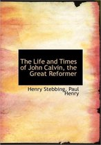 The Life and Times of John Calvin, the Great Reformer