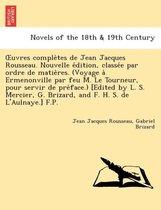 Uvres Comple Tes de Jean Jacques Rousseau. Nouvelle E Dition, Classe E Par Ordre de Matie Res. (Voyage a Ermenonville Par Feu M. Le Tourneur, Pour Ser
