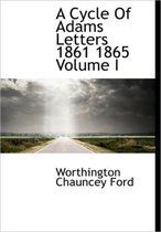A Cycle of Adams Letters 1861 1865 Volume I