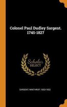 Colonel Paul Dudley Sargent. 1745-1827
