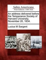 An Address Delivered Before the Temperance Society of Harvard University, November 20, 1834.