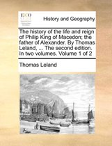 The History of the Life and Reign of Philip King of Macedon; The Father of Alexander. by Thomas Leland, ... the Second Edition. in Two Volumes. Volume 1 of 2