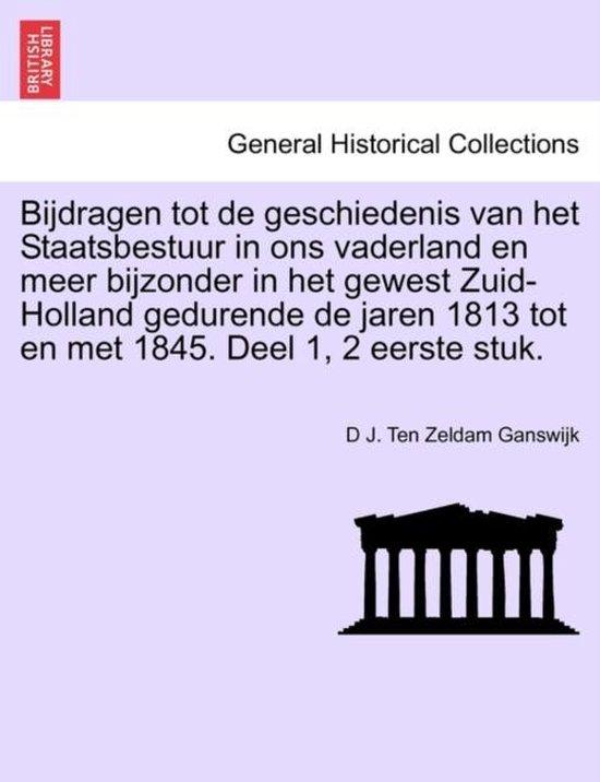 Bijdragen tot de geschiedenis van het staatsbestuur in ons vaderland en meer bijzonder in het gewest zuid- holland gedurende de jaren 1813 tot en met 1845. tweede deel, eerste stuk. - Ganswijk, D J. Ten Zeldam.  