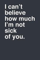 I Can't Believe How Much I'm Not Sick of You.