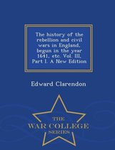 The History of the Rebellion and Civil Wars in England, Begun in the Year 1641, Etc. Vol. III, Part I. a New Edition - War College Series