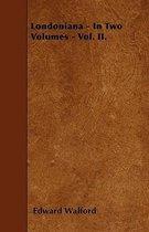 Londoniana - In Two Volumes - Vol. II.