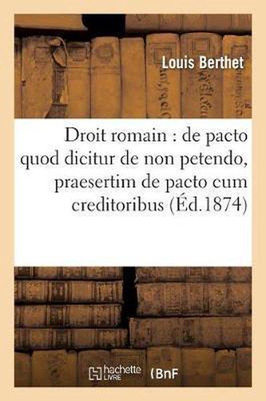 Droit Romain: de Pacto Quod Dicitur de Non Petendo, Et Praesertim de Pacto Cum Creditoribus: Suspectae Hereditatis Interposito . Droit Francais