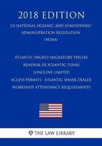 Atlantic Highly Migratory Species - Renewal of Atlantic Tunas Longline Limited Access Permits - Atlantic Shark Dealer Workshop Attendance Requirements (Us National Oceanic and Atmospheric Administration Regulation) (Noaa) (2018 Edition)