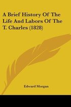 A Brief History Of The Life And Labors Of The T. Charles (1828)