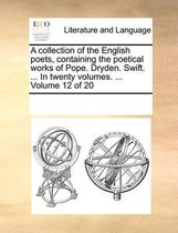 A Collection of the English Poets, Containing the Poetical Works of Pope. Dryden. Swift. ... in Twenty Volumes. ... Volume 12 of 20