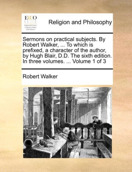 Sermons on Practical Subjects. by Robert Walker, ... to Which Is Prefixed, a Character of the Author, by Hugh Blair, D.D. the Sixth Edition. in Three Volumes. ... Volume 1 of 3