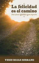 La Felicidad Es El Camino: Diez Pasos Infalibles Para Lograrla