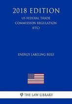 Energy Labeling Rule (Us Federal Trade Commission Regulation) (Ftc) (2018 Edition)