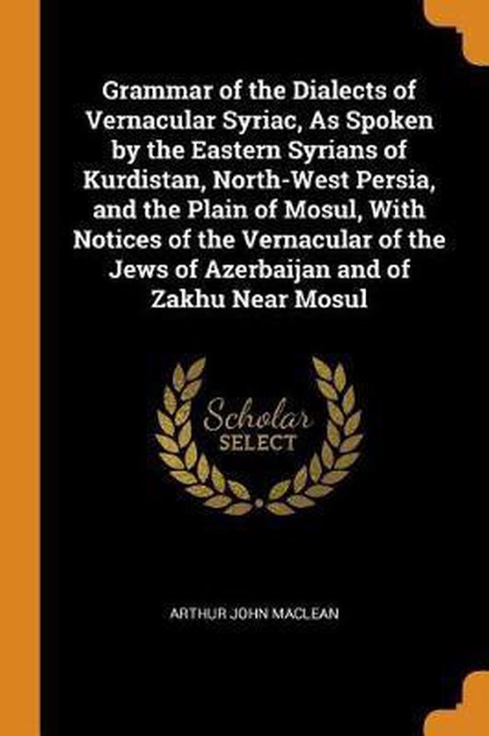 Boek cover Grammar of the Dialects of Vernacular Syriac, as Spoken by the Eastern Syrians of Kurdistan, North-West Persia, and the Plain of Mosul, with Notices of the Vernacular of the Jews of Azerbaijan and of Zakhu Near Mosul van Arthur John Maclean (Paperback)