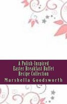 A Polish-Inspired Easter Breakfast Buffet Recipe Collection