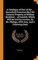 A Catalogue of Part of the ... Household Furniture [&c.] the Genuine Property of William Beckford ... of Fonthill. Which Will Be Sold by Auction, by Mr. Phillips, 19th Aug., and 3 Following Days