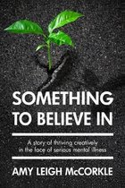 Something to Believe In: A Story Of Thriving Creatively In the Face Of Mental Illness