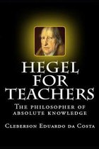 Hegel For Teachers: The philosopher of absolute knowledge