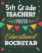 5th Grade Teacher? I Prefer Educational Rockstar: Dot Grid Notebook and Appreciation Gift for Fifth Grade Teachers