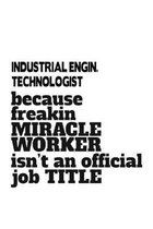 Industrial Engin. Technologist Because Freakin Miracle Worker Is Not An Official Job Title: Unique Industrial Engin. Technologist Notebook, Industrial