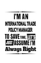 I'm An International Trade Policy Manager To Save Time, Let's Assume That I'm Always Right: Best International Trade Policy Manager Notebook, Internat