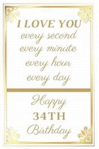 I Love You Every Second Every Minute Every Hour Every Day Happy 34th Birthday: 34th Birthday Gift / Journal / Notebook / Unique Greeting Cards Alterna