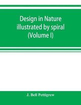 Design in Nature Illustrated by Spiral and Other Arrangements in the Inorganic and Organic Kingdoms As Exemplified in Matter, Force, Life, Growth, Rhythms, &C., Especially in Crystals, Plants, and Animals (Volume I)
