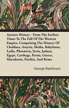 Ancient History - From The Earliest Times To The Fall Of The Western Empire, Comprising The History Of Chaldaea, Assyria, Media, Babylonia, Lydia, Pheonicia, Syria, Judaea, Egypt, Carthage, Persia, Greece, Macedonia, Parthia, And Rome