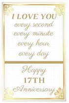 I Love You Every Second Every Minute Every Hour Every Day Happy 17th Anniversary: 17th Anniversary Gift / Journal / Notebook / Unique Greeting Cards A