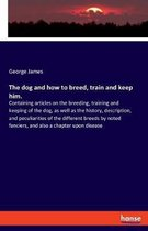 The dog and how to breed, train and keep him.