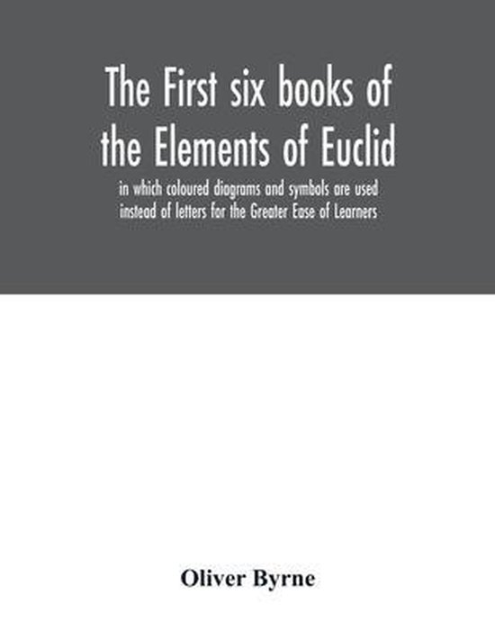 The first six books of the Elements of Euclid, in which coloured diagrams and symbols are used instead of letters for the Greater Ease of Learners