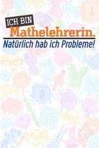Ich bin Mathelehrerin. Nat�rlich hab ich Probleme!: Lehrer-Kalender im DinA 5 Format f�r Lehrerinnen und Lehrer Organizer Schuljahresplaner f�r P�dago