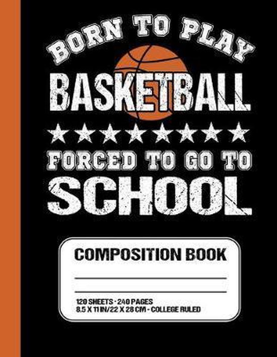 Born To Play Basketball Forced To Go To School: Basketball College Ruled Composition Notebook For Students