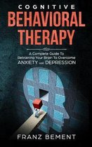 Cognitive Behavioral Therapy: A Complete Guide to Retraining Your Brain to Overcome Anxiety and Depression