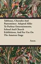 Tableaux, Charades And Pantomimes Adapted Alike To Parlour Entertainments, School And Church Exhibitions, And For Use On The Amateur Stage