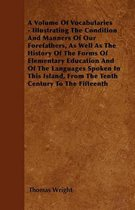 A Volume Of Vocabularies - Illustrating The Condition And Manners Of Our Forefathers, As Well As The History Of The Forms Of Elementary Education And Of The Languages Spoken In This Island, From The Tenth Century To The Fifteenth