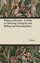 Riding to Hounds - A Guide to Choosing, Caring for and Riding Your Hunting Horse